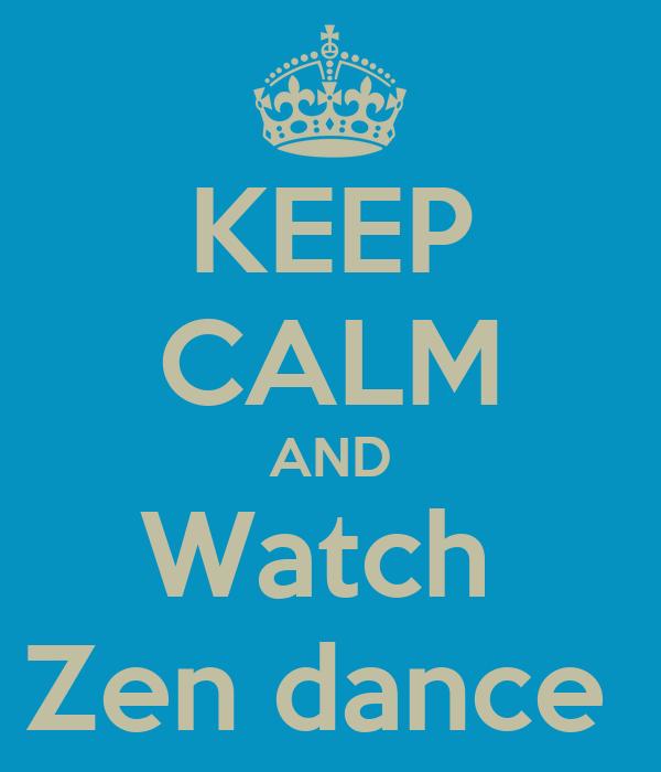 KEEP CALM AND Watch  Zen dance