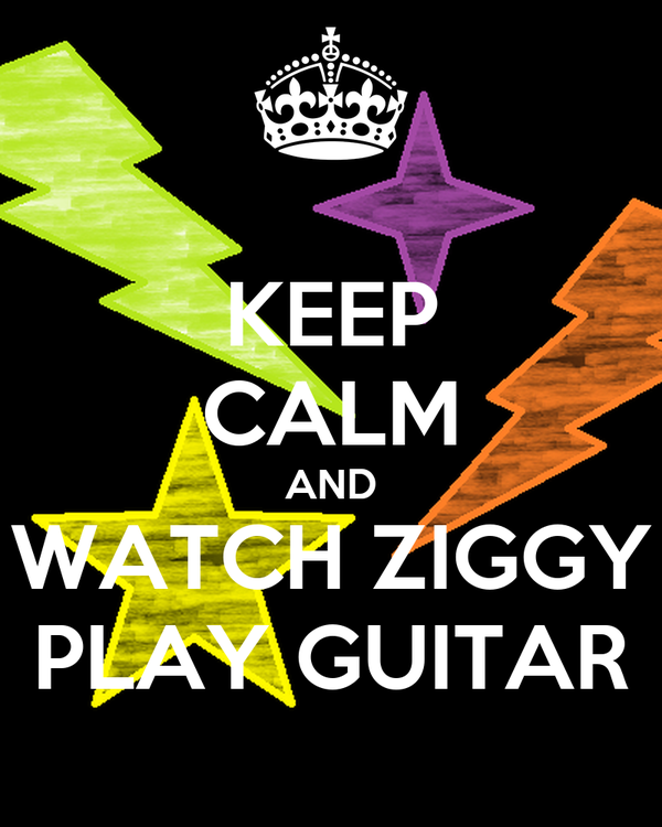 KEEP CALM AND WATCH ZIGGY PLAY GUITAR