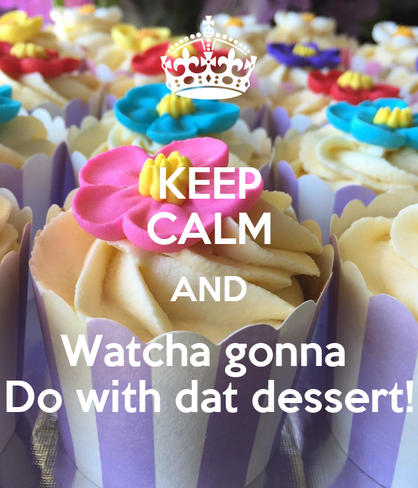 KEEP CALM AND Watcha gonna  Do with dat dessert!