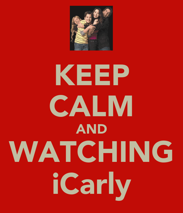 KEEP CALM AND WATCHING iCarly