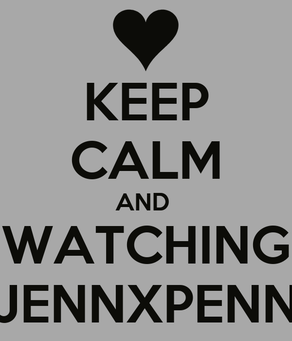 KEEP CALM AND  WATCHING JENNXPENN