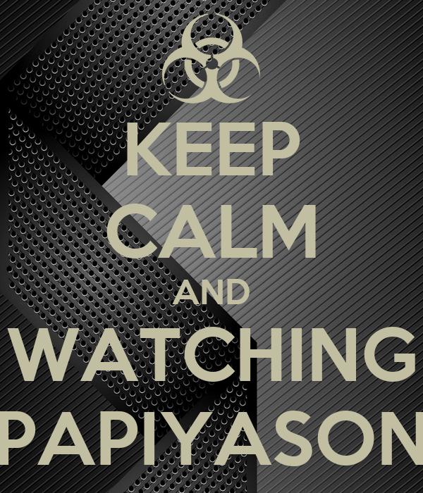 KEEP CALM AND WATCHING PAPIYASON