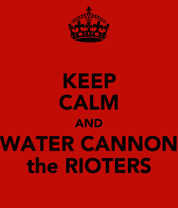 KEEP CALM AND WATER CANNON the RIOTERS