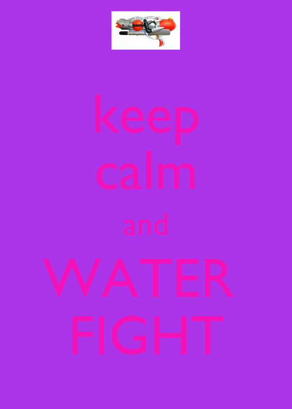 keep calm and WATER  FIGHT