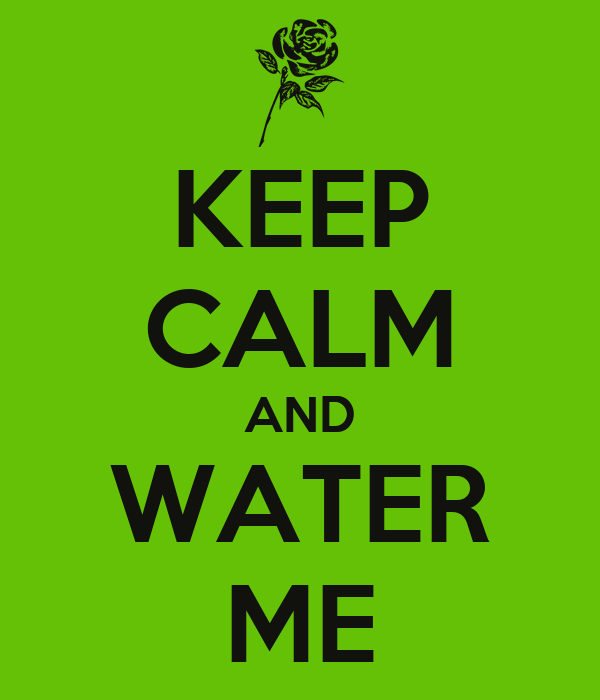 KEEP CALM AND WATER ME