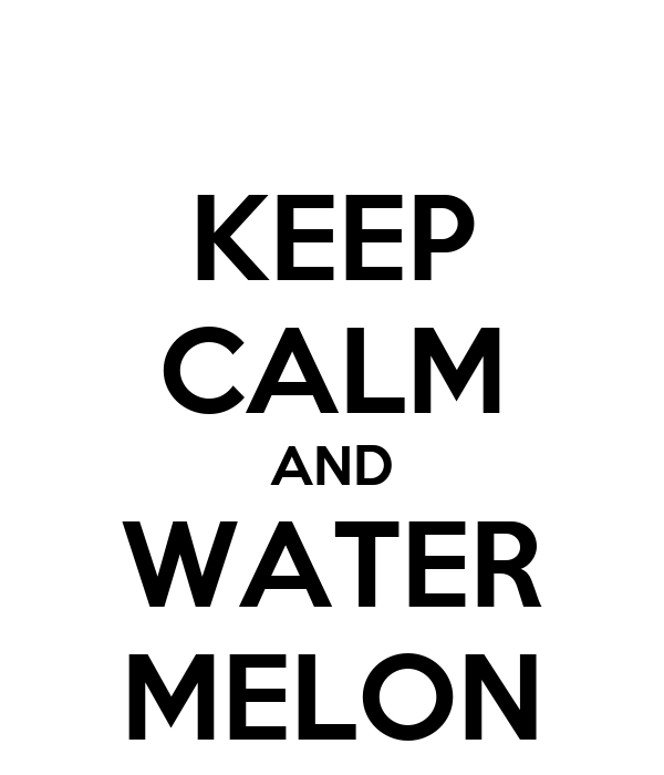 KEEP CALM AND WATER MELON