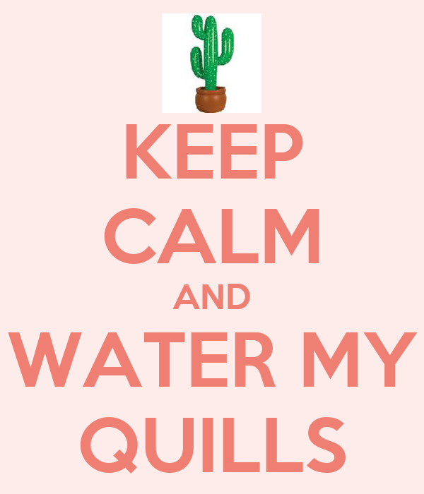 KEEP CALM AND WATER MY QUILLS
