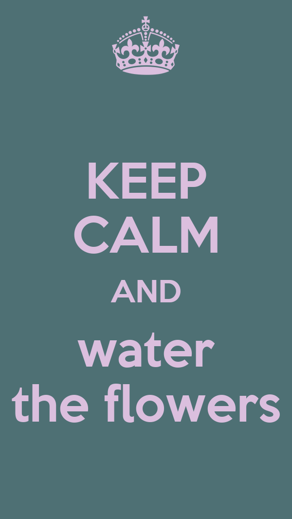 KEEP CALM AND water the flowers