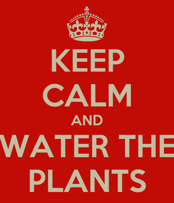KEEP CALM AND WATER THE PLANTS