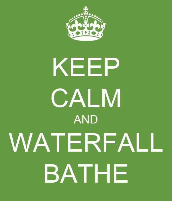 KEEP CALM AND WATERFALL BATHE