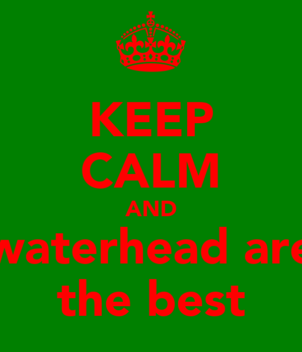 KEEP CALM AND waterhead are the best