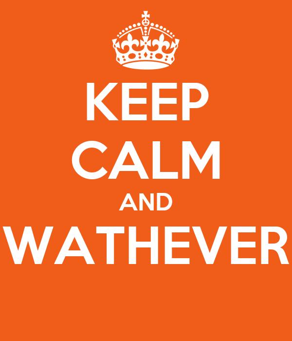KEEP CALM AND WATHEVER