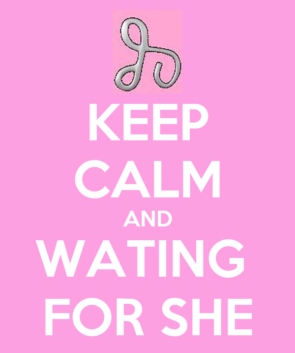 KEEP CALM AND WATING  FOR SHE