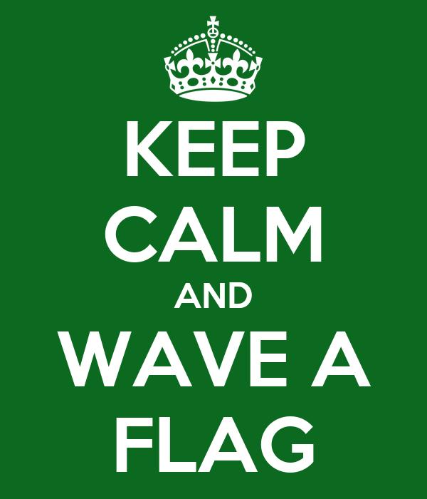 KEEP CALM AND WAVE A FLAG