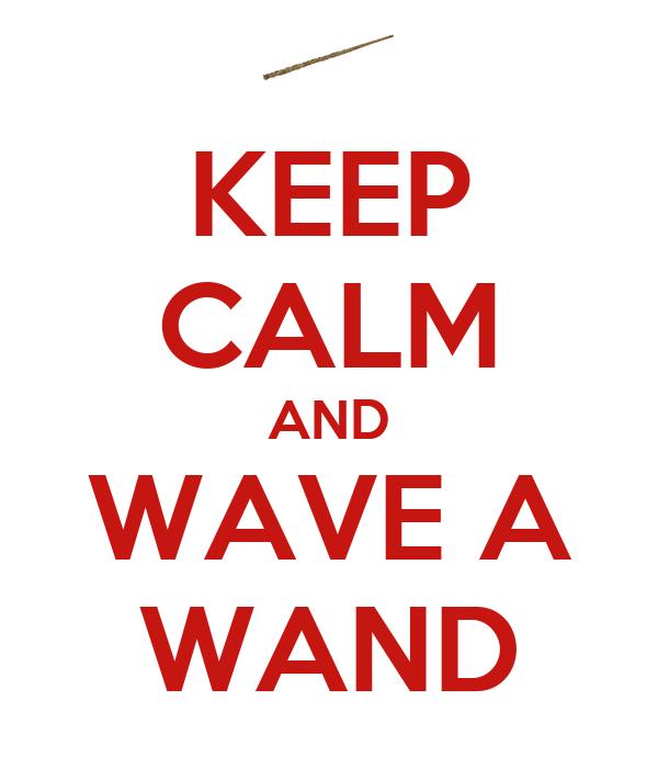 KEEP CALM AND WAVE A WAND