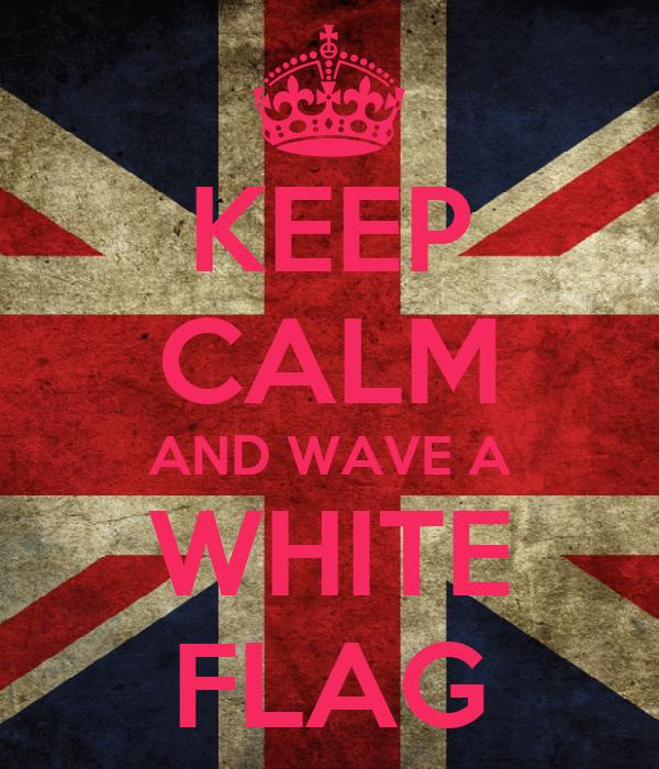 KEEP CALM AND WAVE A WHITE FLAG