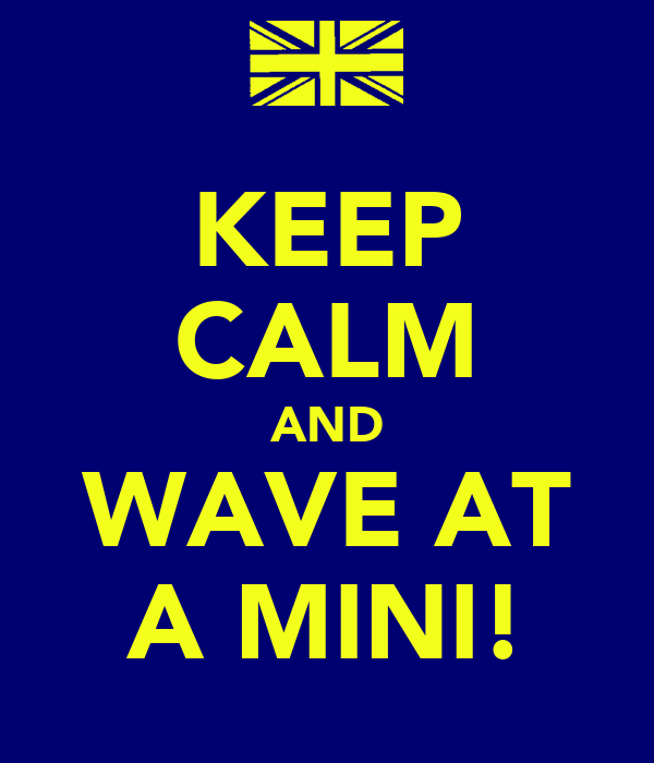 KEEP CALM AND WAVE AT A MINI!