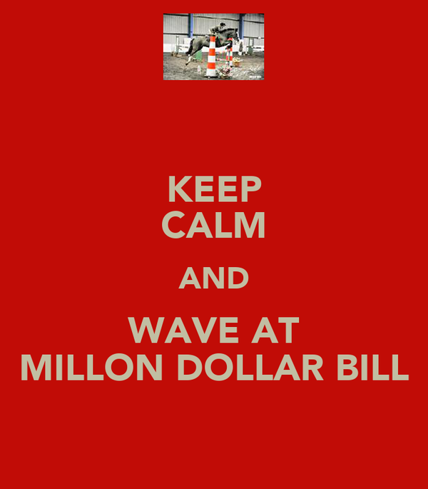 KEEP CALM AND WAVE AT MILLON DOLLAR BILL