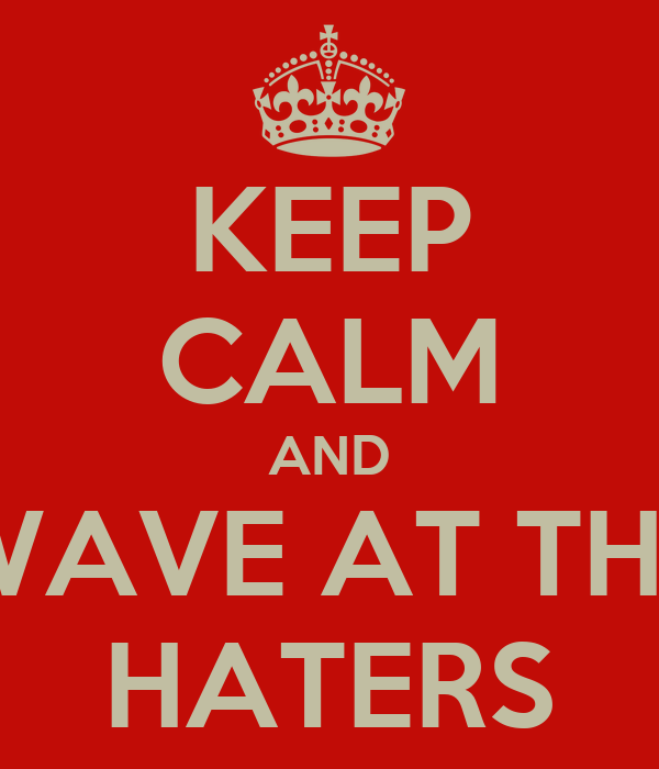 KEEP CALM AND WAVE AT THE HATERS