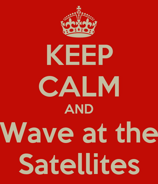 KEEP CALM AND Wave at the Satellites