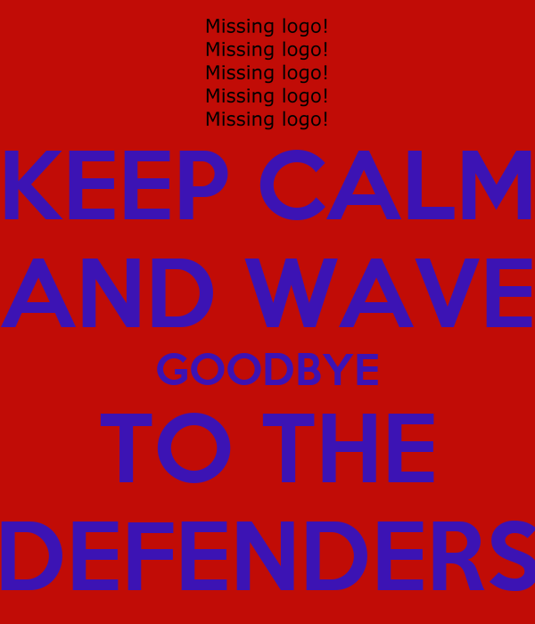 KEEP CALM AND WAVE GOODBYE TO THE DEFENDERS