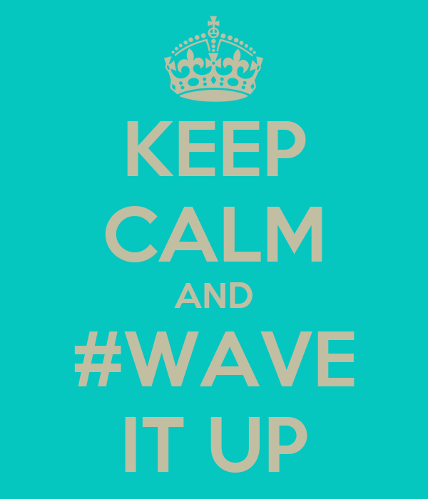 KEEP CALM AND #WAVE IT UP