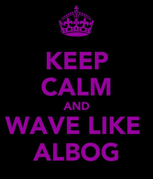 KEEP CALM AND WAVE LIKE  ALBOG