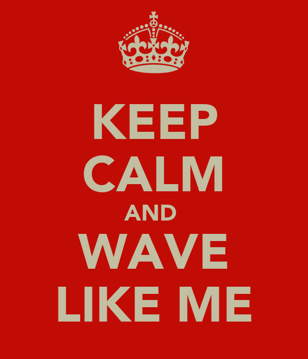 KEEP CALM AND  WAVE LIKE ME
