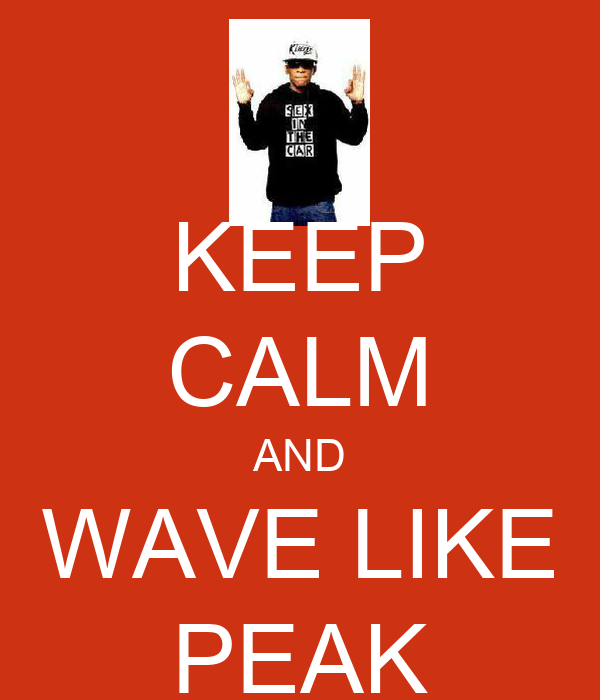 KEEP CALM AND WAVE LIKE PEAK