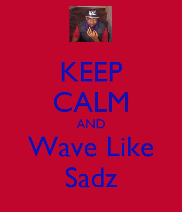 KEEP CALM AND Wave Like Sadz