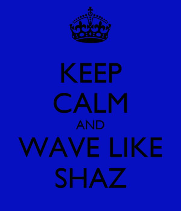 KEEP CALM AND WAVE LIKE SHAZ