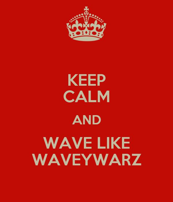 KEEP CALM AND WAVE LIKE WAVEYWARZ
