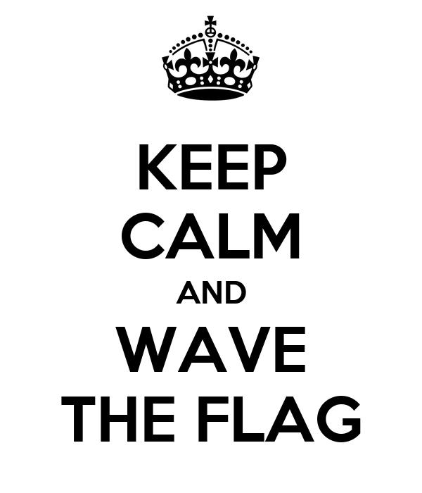 KEEP CALM AND WAVE THE FLAG