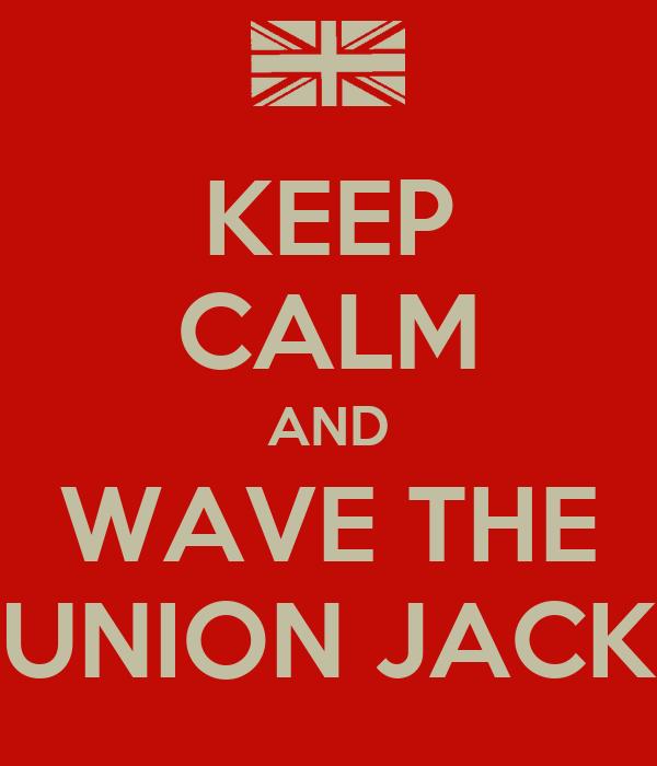 KEEP CALM AND WAVE THE UNION JACK