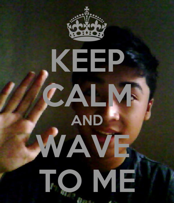 KEEP CALM AND WAVE  TO ME