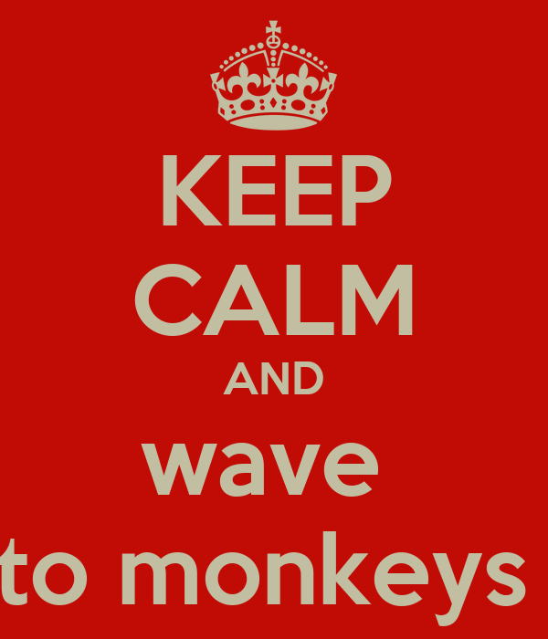 KEEP CALM AND wave  to monkeys