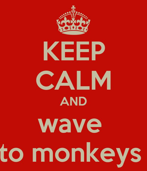 KEEP CALM AND wave  to monkeys
