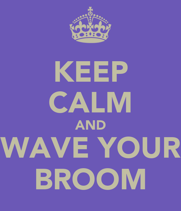 KEEP CALM AND WAVE YOUR BROOM