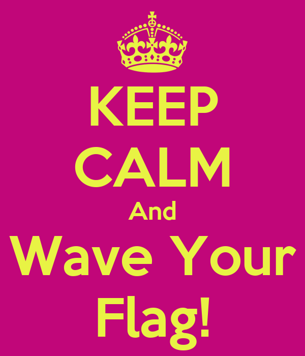 KEEP CALM And Wave Your Flag!