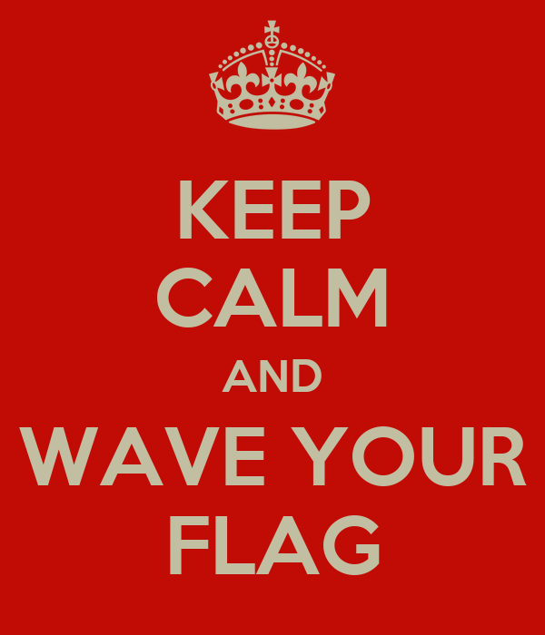 KEEP CALM AND WAVE YOUR FLAG