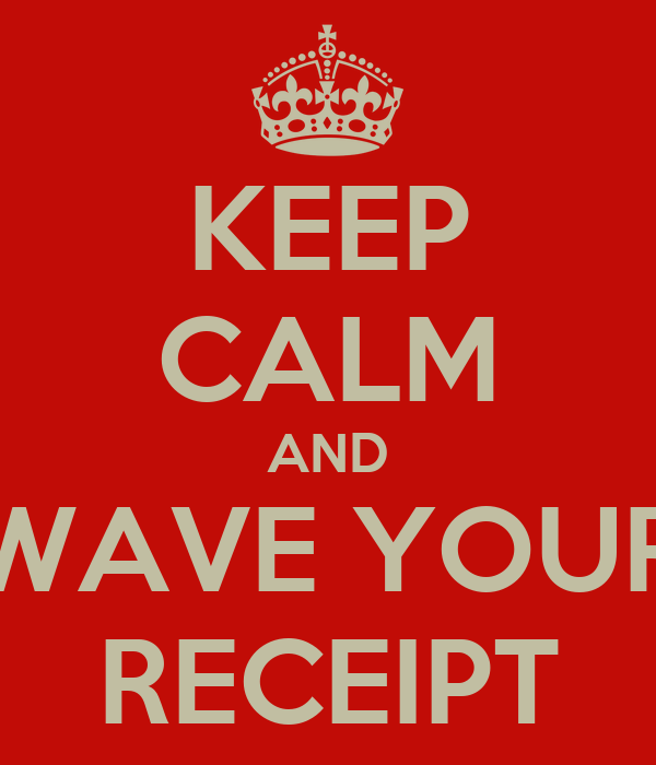 KEEP CALM AND WAVE YOUR RECEIPT