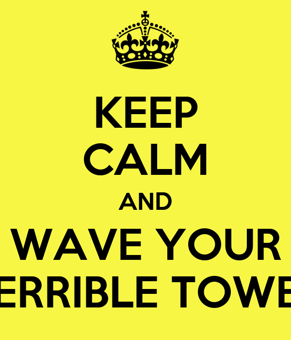 KEEP CALM AND WAVE YOUR TERRIBLE TOWEL
