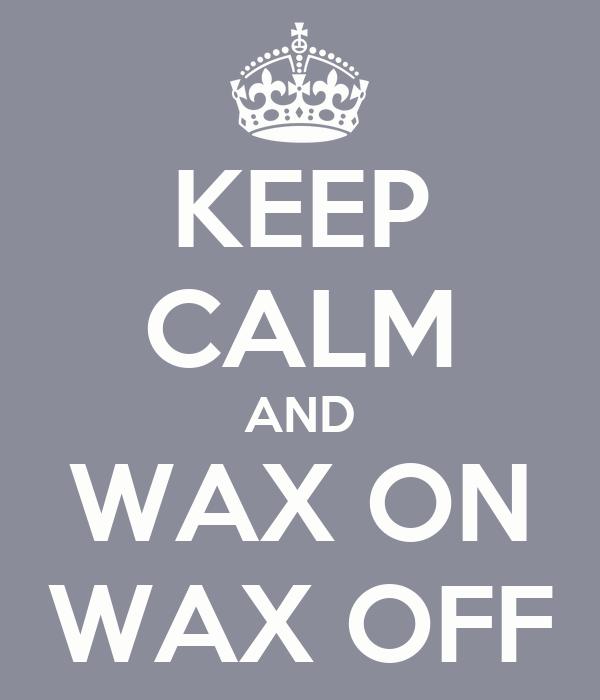 KEEP CALM AND WAX ON WAX OFF