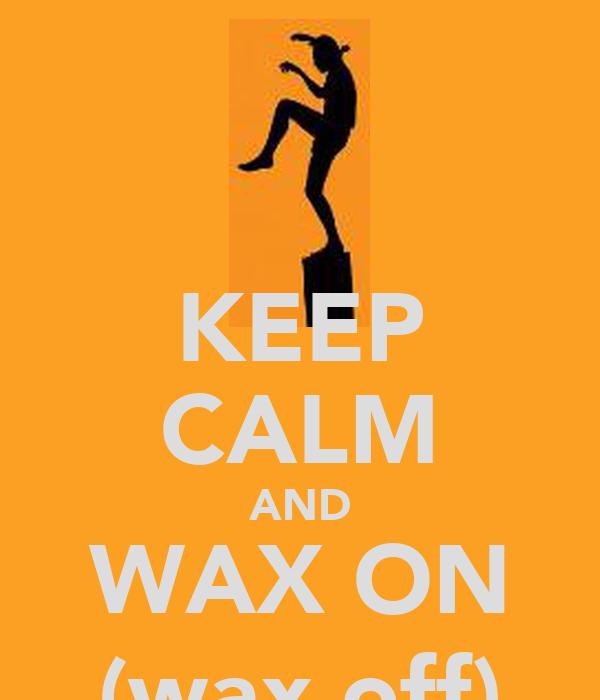 KEEP CALM AND WAX ON (wax off)