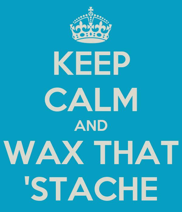 KEEP CALM AND WAX THAT 'STACHE