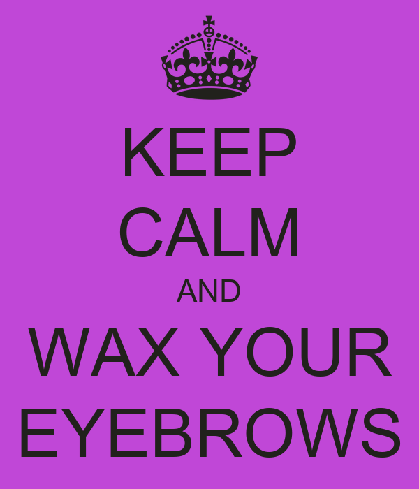 KEEP CALM AND WAX YOUR EYEBROWS
