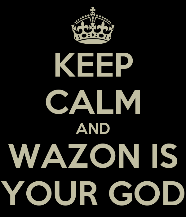 KEEP CALM AND WAZON IS YOUR GOD
