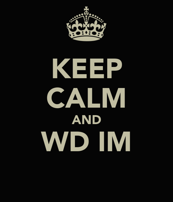 KEEP CALM AND WD IM