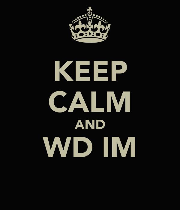KEEP CALM AND WD IM