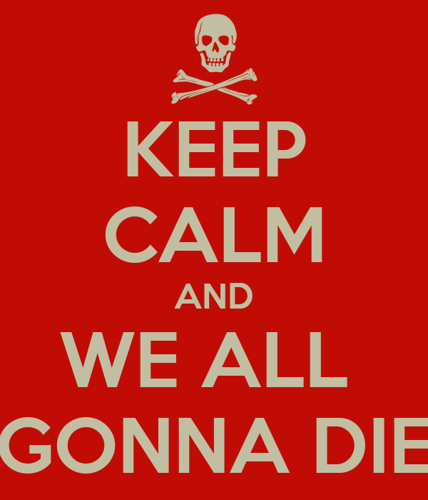 KEEP CALM AND WE ALL  GONNA DIE